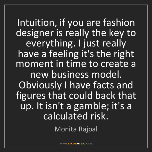 Monita Rajpal: Intuition, if you are fashion designer is really the...
