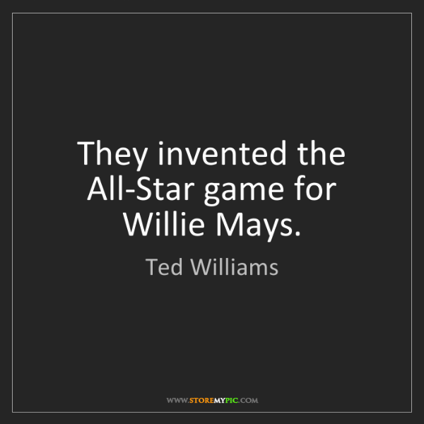 Ted Williams: They invented the All-Star game for Willie Mays.