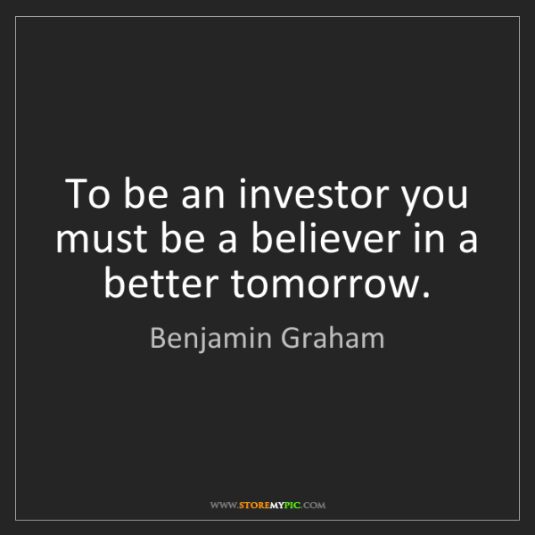 Benjamin Graham: To be an investor you must be a believer in a better...
