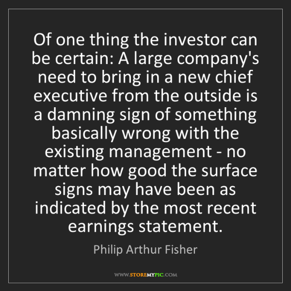 Philip Arthur Fisher: Of one thing the investor can be certain: A large company's...