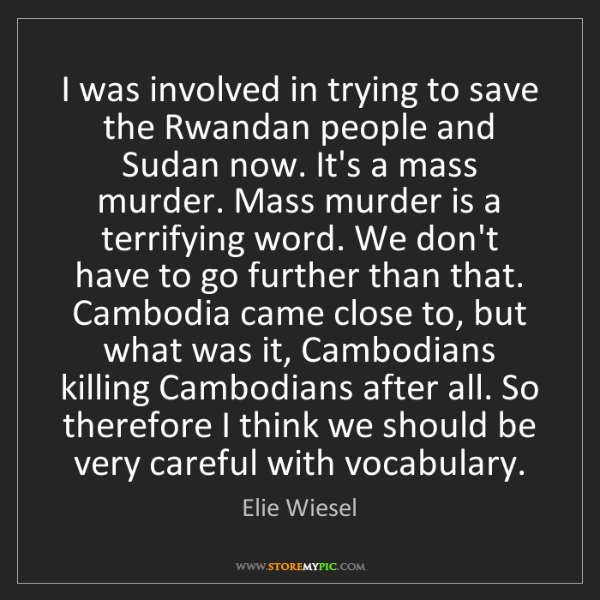 Elie Wiesel: I was involved in trying to save the Rwandan people and...