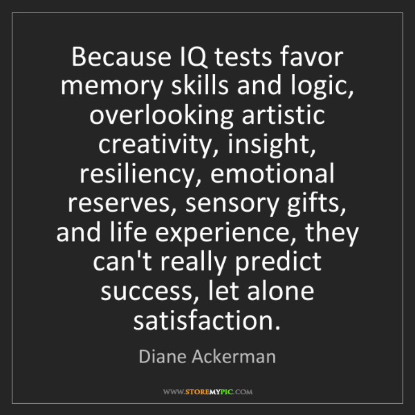 Diane Ackerman: Because IQ tests favor memory skills and logic, overlooking...