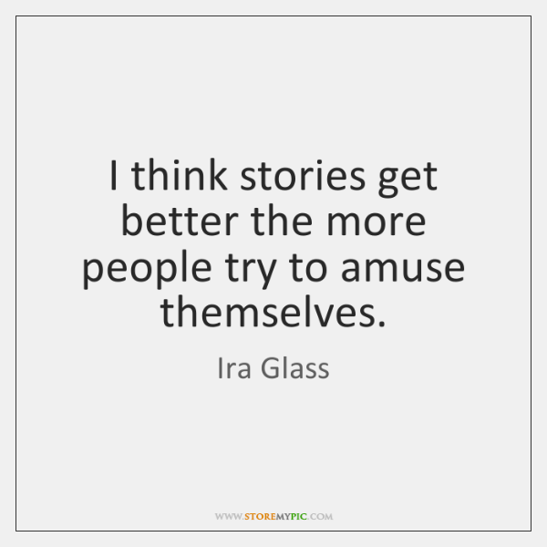 I think stories get better the more people try to amuse themselves.