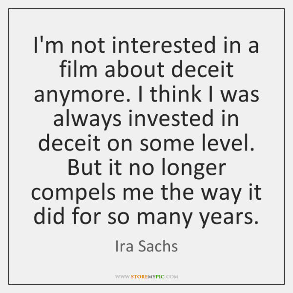 I'm not interested in a film about deceit anymore. I think I ...
