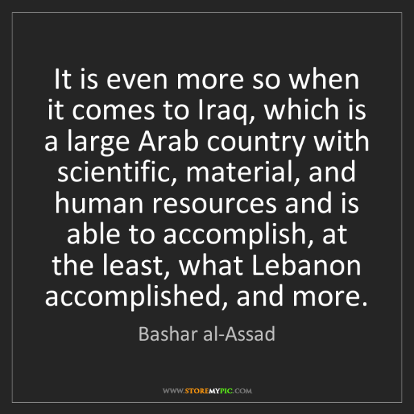 Bashar al-Assad: It is even more so when it comes to Iraq, which is a...