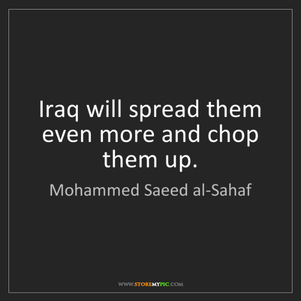 Mohammed Saeed al-Sahaf: Iraq will spread them even more and chop them up.