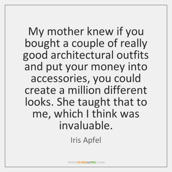 My mother knew if you bought a couple of really good architectural ...