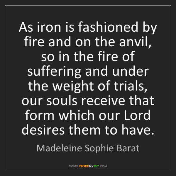 Madeleine Sophie Barat: As iron is fashioned by fire and on the anvil, so in...