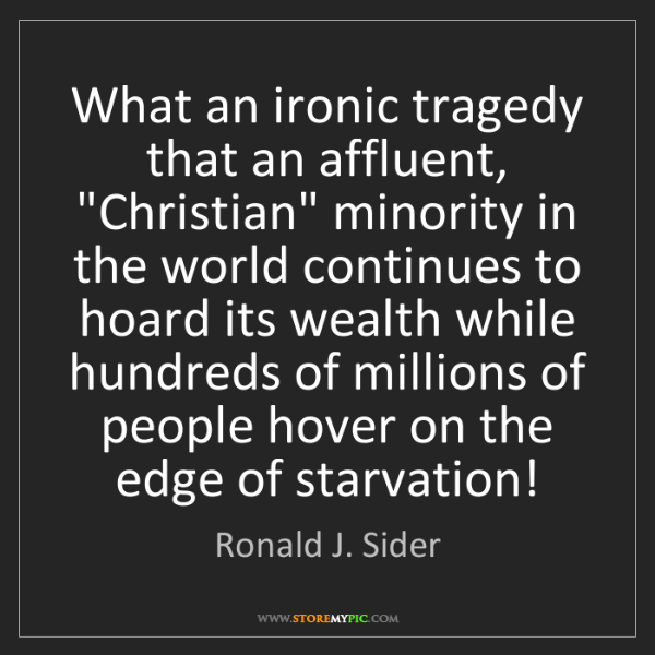 """Ronald J. Sider: What an ironic tragedy that an affluent, """"Christian""""..."""