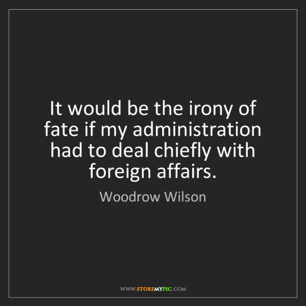 Woodrow Wilson: It would be the irony of fate if my administration had...
