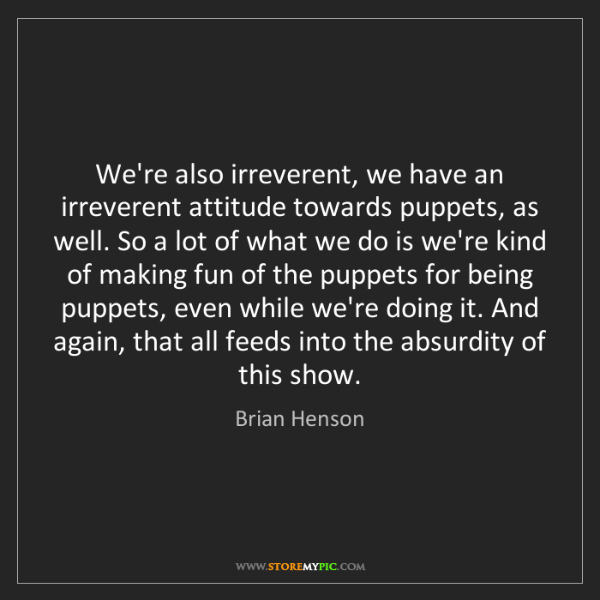 Brian Henson: We're also irreverent, we have an irreverent attitude...