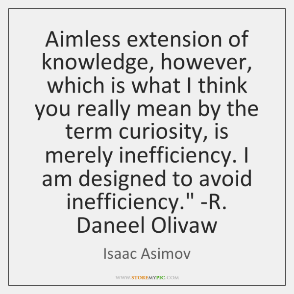 'Aimless extension of knowledge, however, which is what I think you really ...