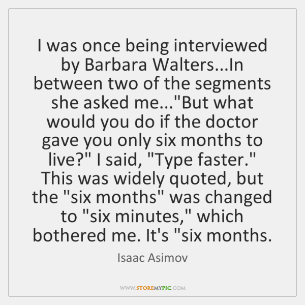 I was once being interviewed by Barbara Walters...In between two of ...