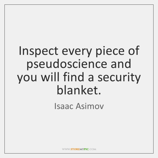Inspect every piece of pseudoscience and you will find a security blanket.