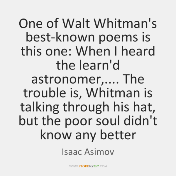 One of Walt Whitman's best-known poems is this one: When I heard ...