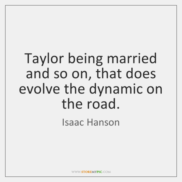 Taylor being married and so on, that does evolve the dynamic on ...