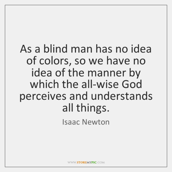 As a blind man has no idea of colors, so we have ...