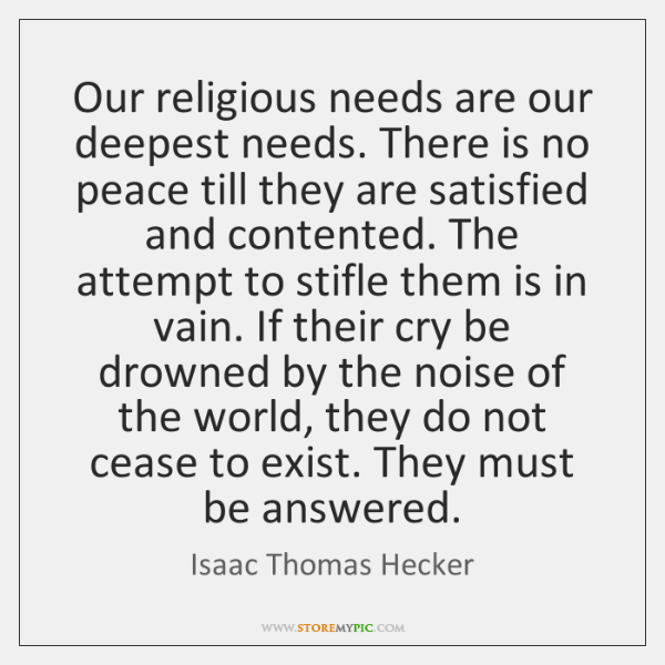 Our religious needs are our deepest needs. There is no peace till ...