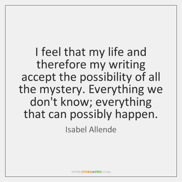 I feel that my life and therefore my writing accept the possibility ...