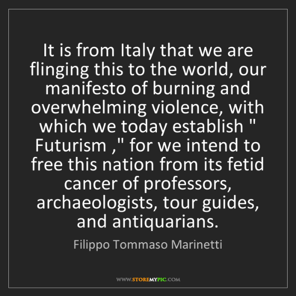 Filippo Tommaso Marinetti: It is from Italy that we are flinging this to the world,...
