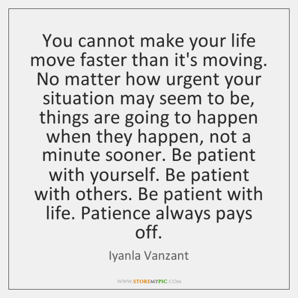 You cannot make your life move faster than it's moving  No matter