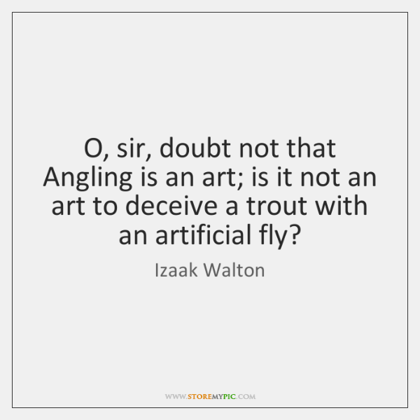 O, sir, doubt not that Angling is an art; is it not ...