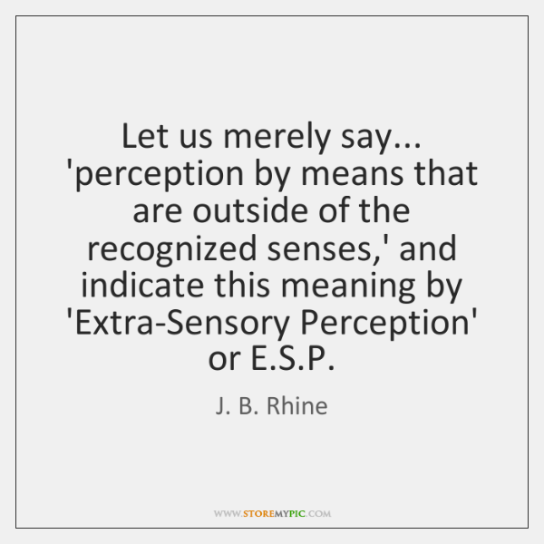 Let us merely say... 'perception by means that are outside of the ...