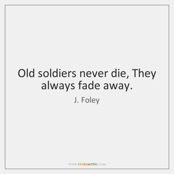Old soldiers never die, They always fade away.