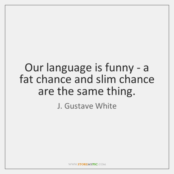 Our language is funny - a fat chance and slim chance are ...