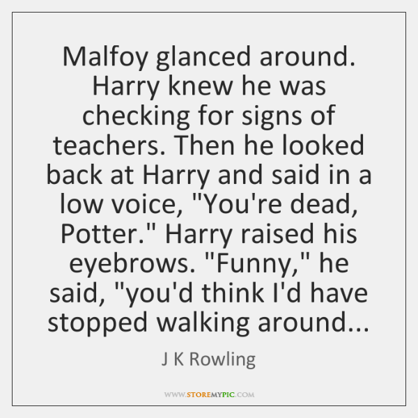 Malfoy glanced around. Harry knew he was checking for signs of teachers. ...