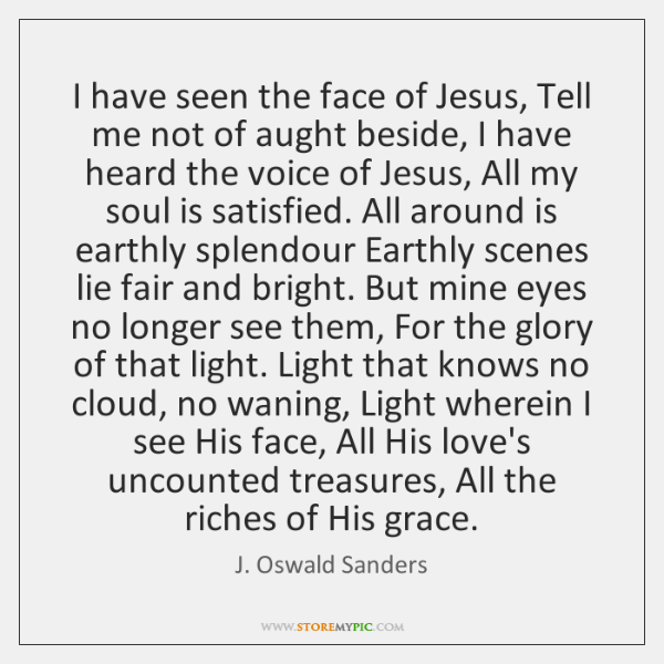 I have seen the face of Jesus,  Tell me not of aught ...