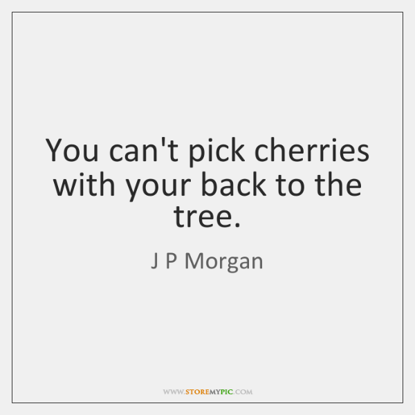 You can't pick cherries with your back to the tree.