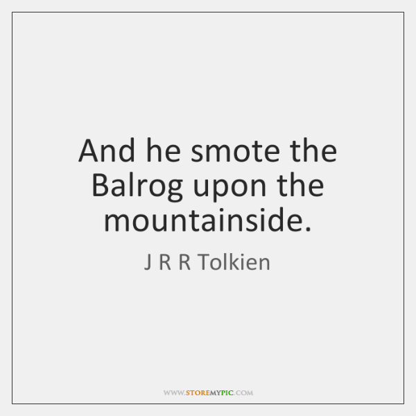 And he smote the Balrog upon the mountainside.