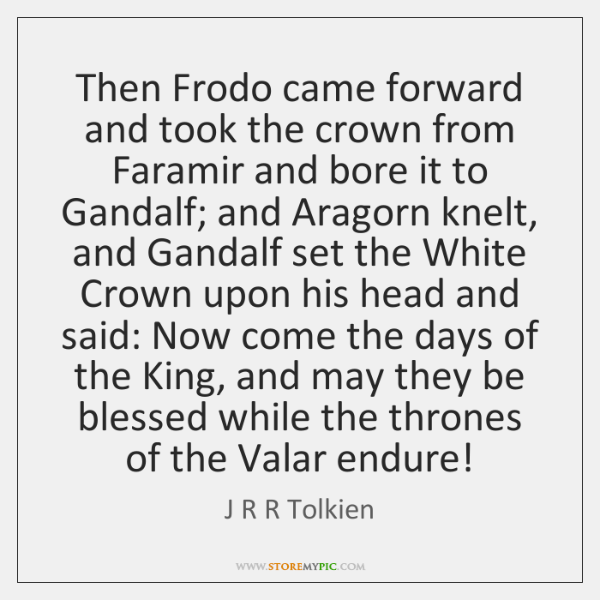 Then Frodo came forward and took the crown from Faramir and bore ...