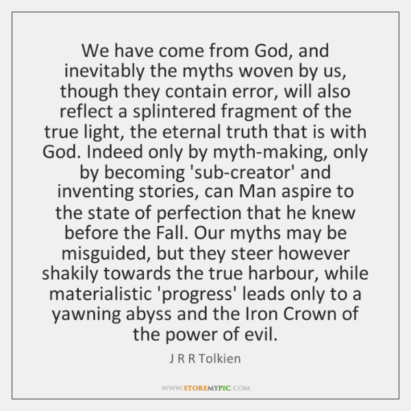 We have come from God, and inevitably the myths woven by us, ...