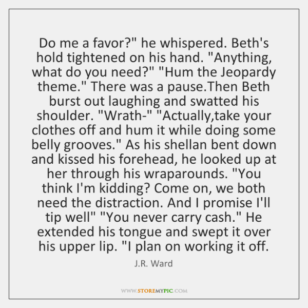 """Do me a favor?"""" he whispered. Beth's hold tightened on his hand. """"..."""