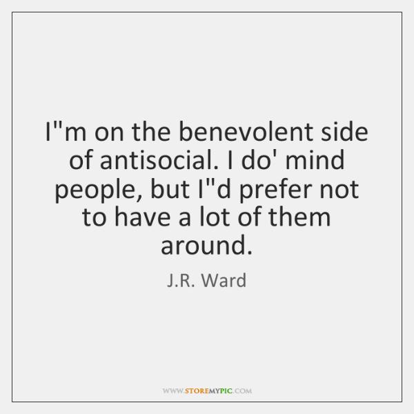 I'm on the benevolent side of antisocial. I do' mind people, but ...