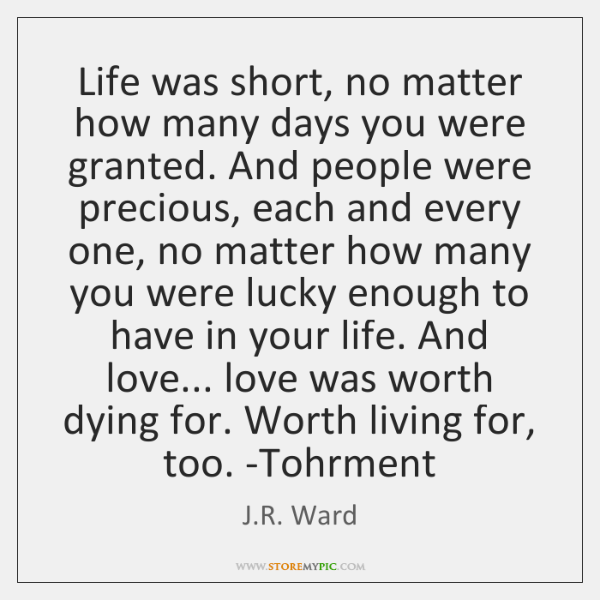 Life was short, no matter how many days you were granted. And ...