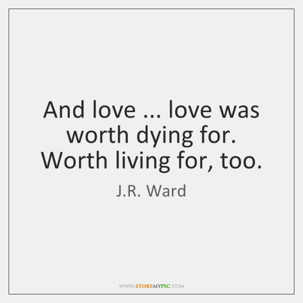 And love ... love was worth dying for. Worth living for, too.