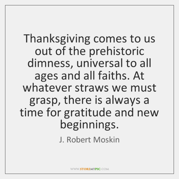 Thanksgiving comes to us out of the prehistoric dimness, universal to all ...