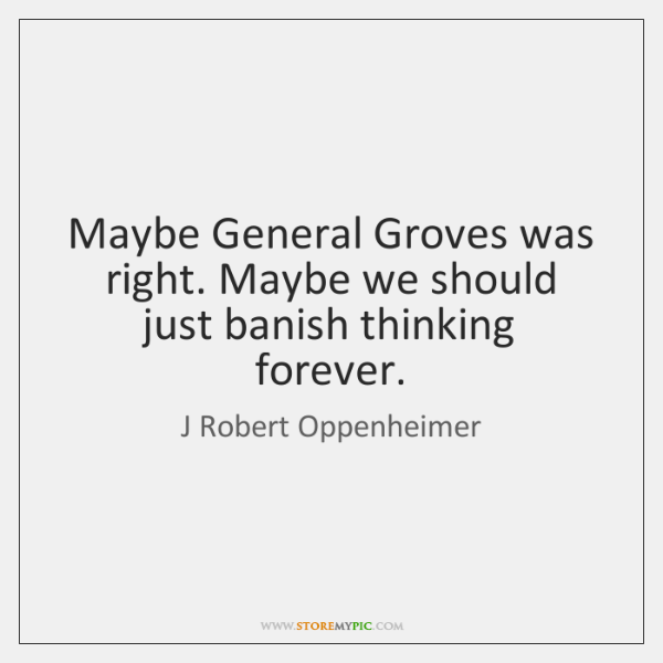 Maybe General Groves was right. Maybe we should just banish thinking forever.