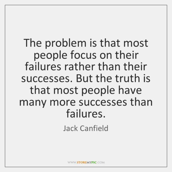 The problem is that most people focus on their failures rather than ...