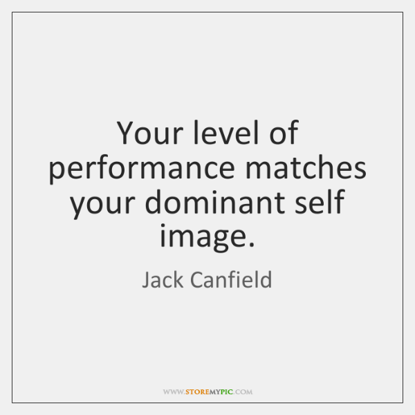 Your level of performance matches your dominant self image.