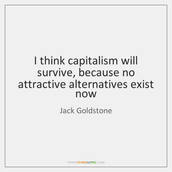 I think capitalism will survive, because no attractive alternatives exist now