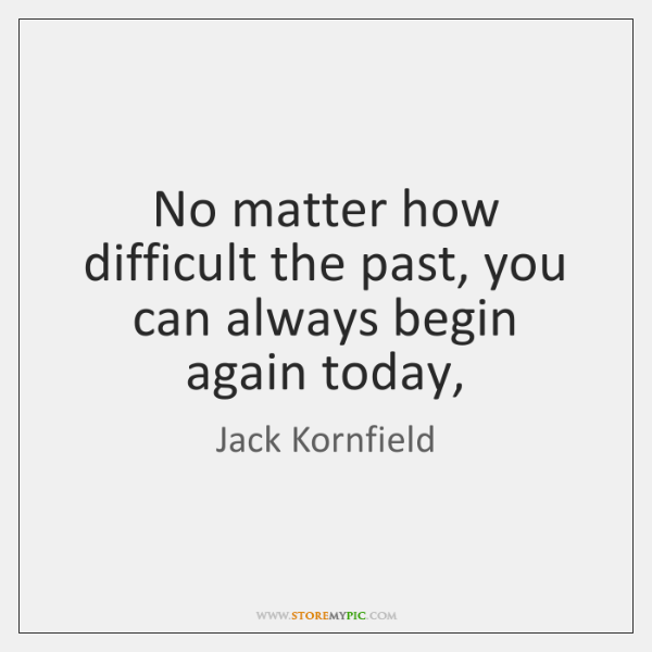 No matter how difficult the past, you can always begin again today,