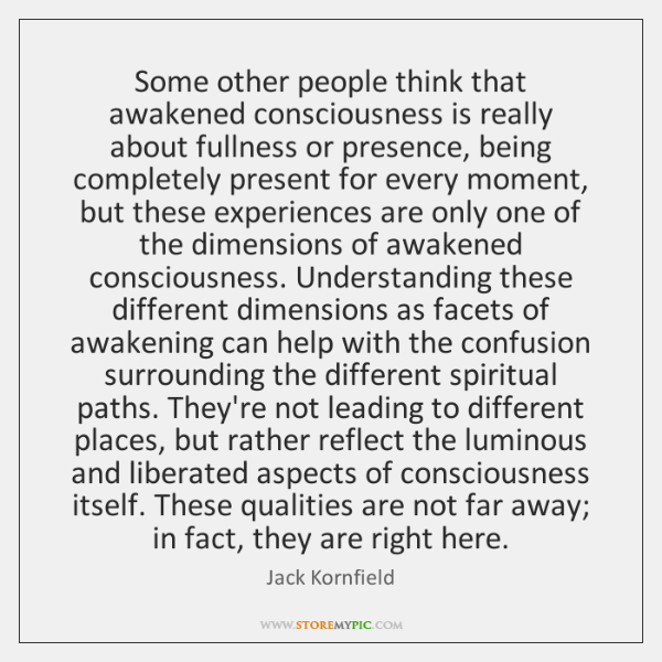 Some other people think that awakened consciousness is really about fullness or ...