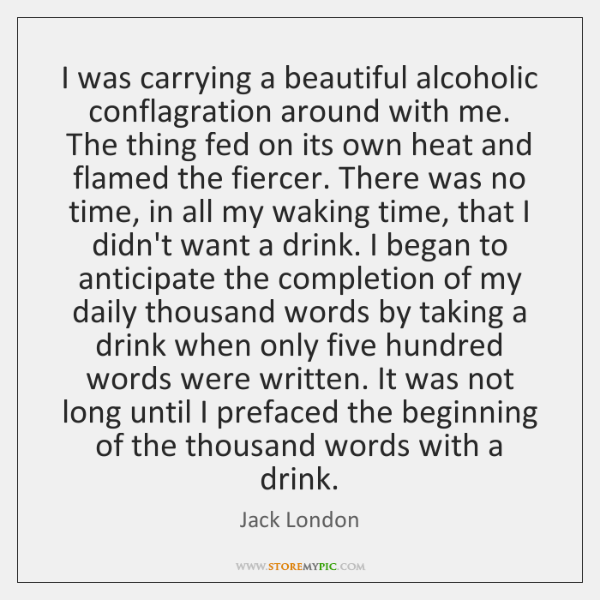I was carrying a beautiful alcoholic conflagration around with me. The thing ...
