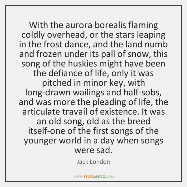 With the aurora borealis flaming coldly overhead, or the stars leaping in ...