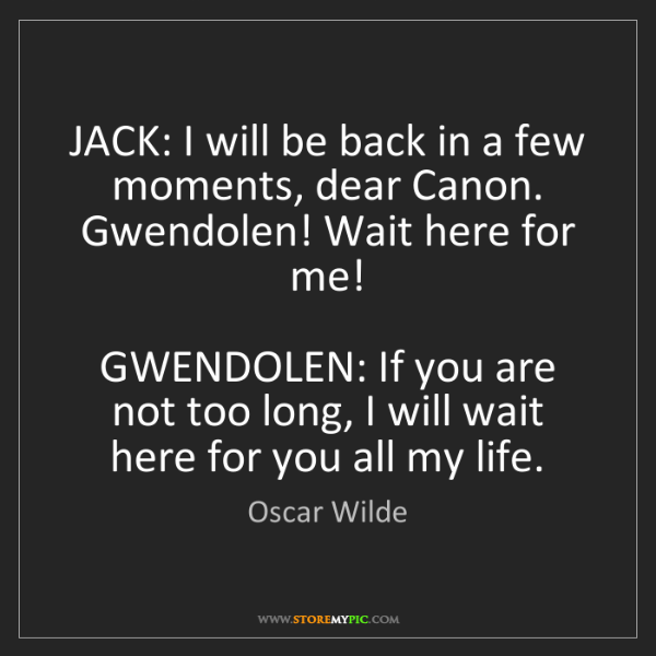 Oscar Wilde: JACK: I will be back in a few moments, dear Canon. Gwendolen!...