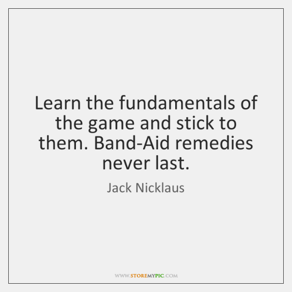 Learn the fundamentals of the game and stick to them. Band-Aid remedies ...